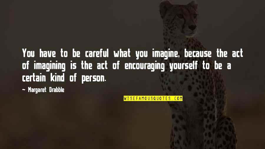 The Act Quotes By Margaret Drabble: You have to be careful what you imagine,