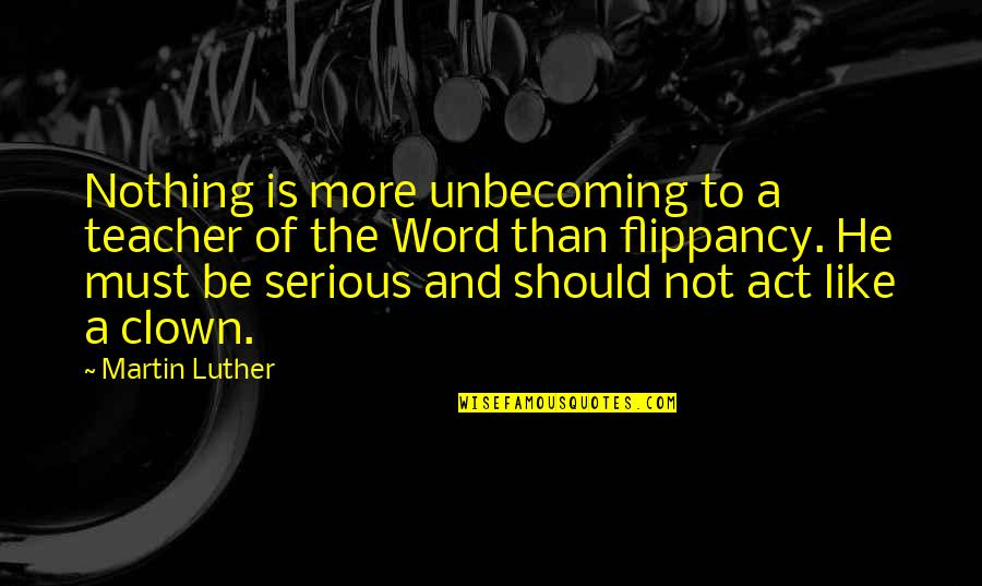 The Act Quotes By Martin Luther: Nothing is more unbecoming to a teacher of