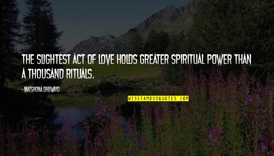 The Act Quotes By Matshona Dhliwayo: The slightest act of love holds greater spiritual