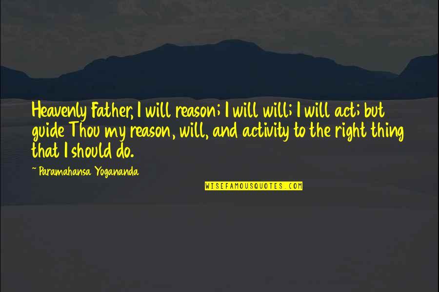 The Act Quotes By Paramahansa Yogananda: Heavenly Father, I will reason; I will will;