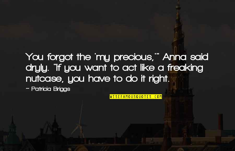 """The Act Quotes By Patricia Briggs: You forgot the 'my precious,'"""" Anna said dryly."""