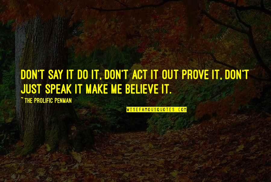 The Act Quotes By The Prolific Penman: Don't say it do it, Don't act it
