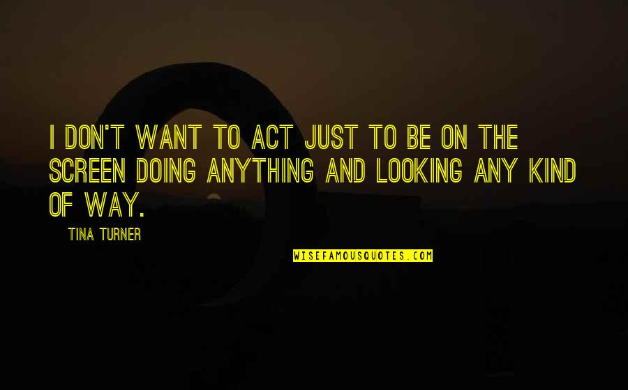 The Act Quotes By Tina Turner: I don't want to act just to be