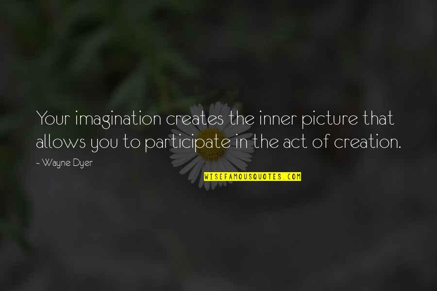 The Act Quotes By Wayne Dyer: Your imagination creates the inner picture that allows