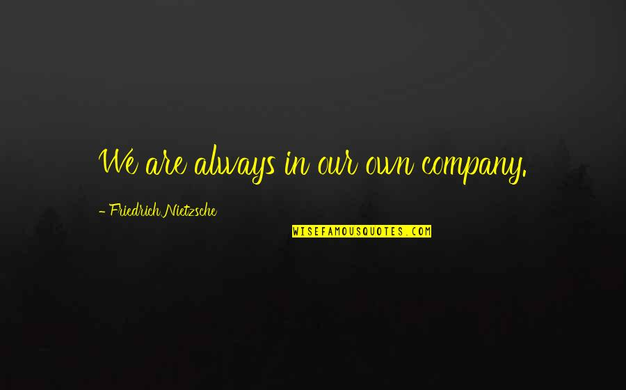 The Alchemy Of Happiness Quotes By Friedrich Nietzsche: We are always in our own company.