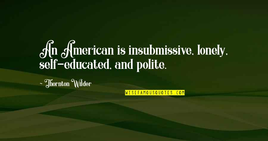 The Alchemy Of Happiness Quotes By Thornton Wilder: An American is insubmissive, lonely, self-educated, and polite.