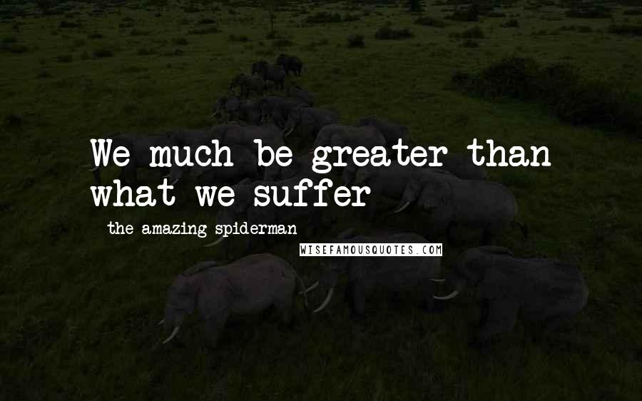 The Amazing Spiderman quotes: We much be greater than what we suffer