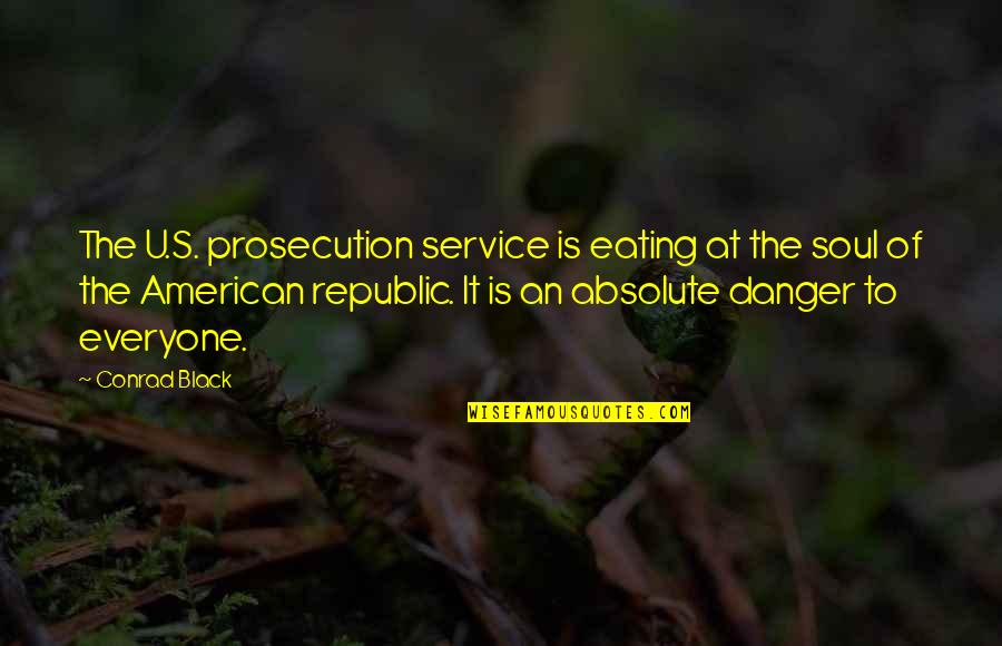 The American Republic Quotes By Conrad Black: The U.S. prosecution service is eating at the