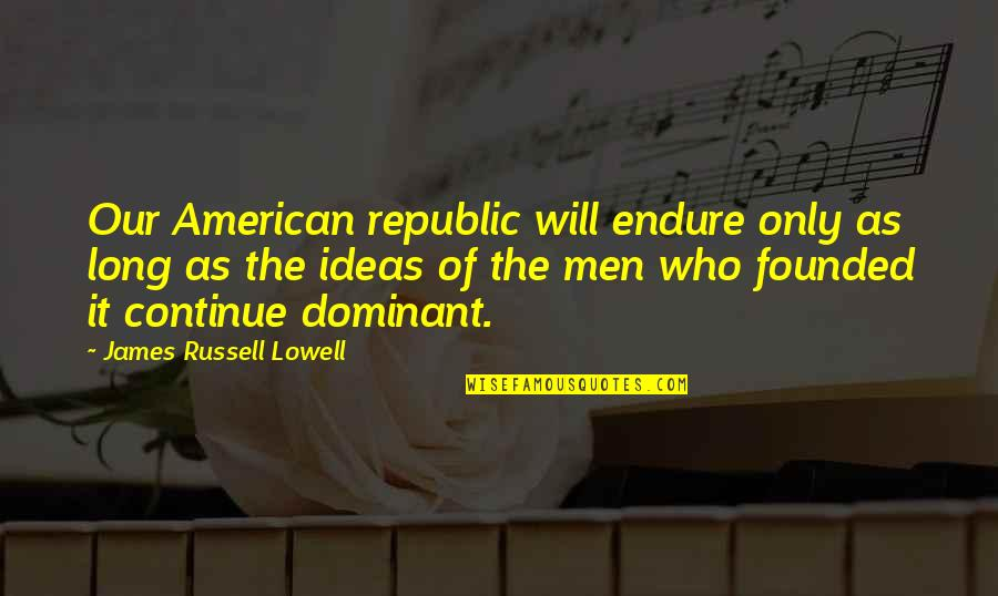 The American Republic Quotes By James Russell Lowell: Our American republic will endure only as long