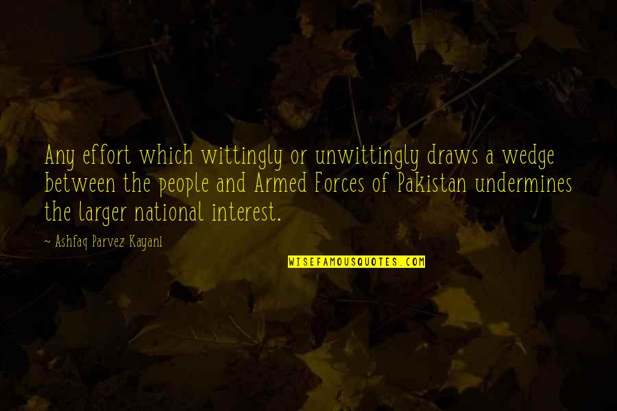 The Armed Forces Quotes By Ashfaq Parvez Kayani: Any effort which wittingly or unwittingly draws a