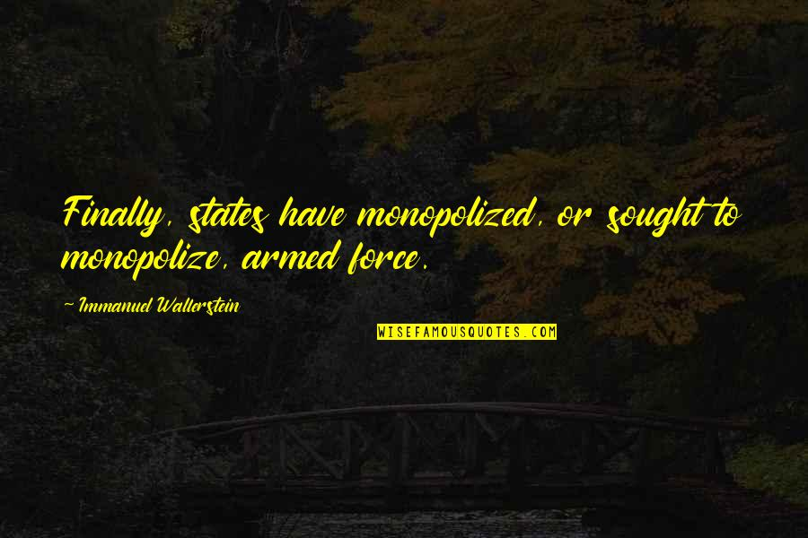 The Armed Forces Quotes By Immanuel Wallerstein: Finally, states have monopolized, or sought to monopolize,