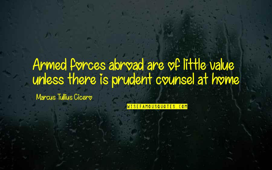 The Armed Forces Quotes By Marcus Tullius Cicero: Armed forces abroad are of little value unless