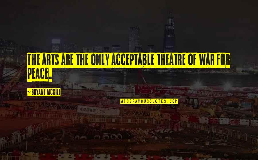The Art Of War Quotes By Bryant McGill: The Arts are the only acceptable theatre of