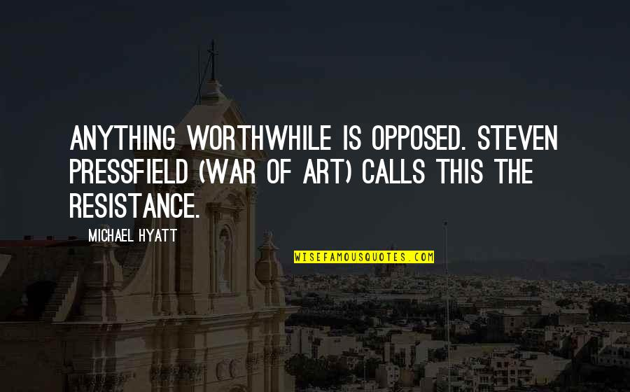 The Art Of War Quotes By Michael Hyatt: Anything worthwhile is opposed. Steven Pressfield (War of