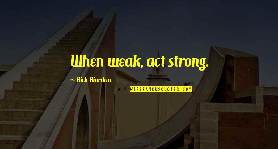 The Art Of War Quotes By Rick Riordan: When weak, act strong.