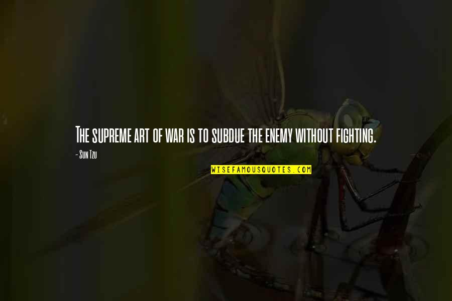 The Art Of War Quotes By Sun Tzu: The supreme art of war is to subdue