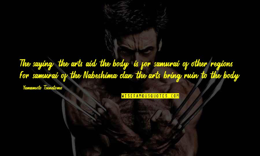 The Art Of War Quotes By Yamamoto Tsunetomo: The saying 'the arts aid the body' is