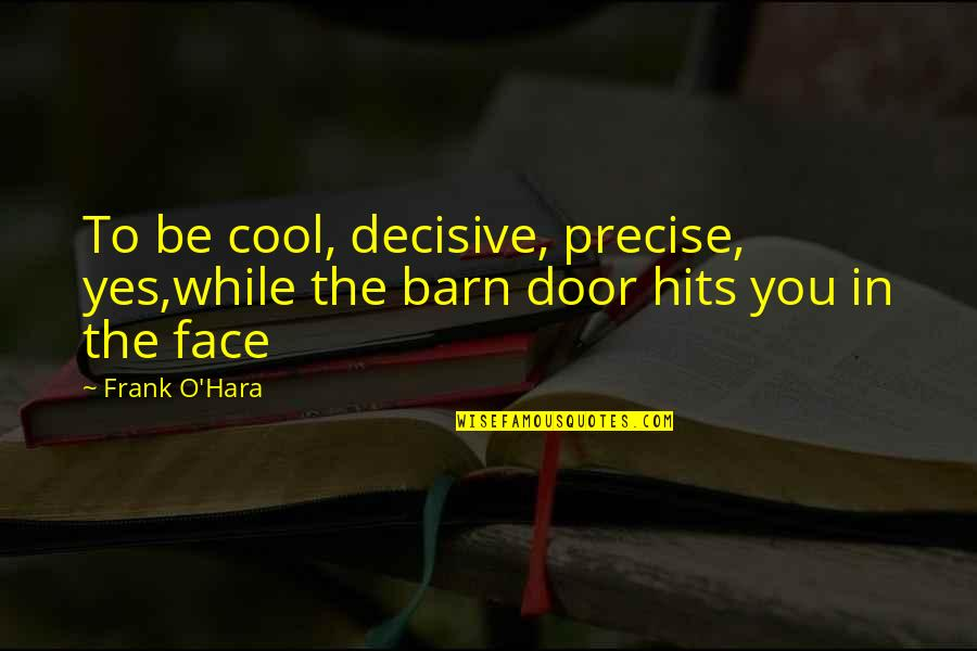 The Barn Quotes By Frank O'Hara: To be cool, decisive, precise, yes,while the barn