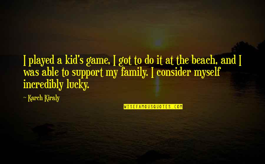 The Beach And Family Quotes By Karch Kiraly: I played a kid's game, I got to
