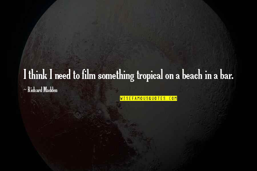 The Beach Film Quotes By Richard Madden: I think I need to film something tropical