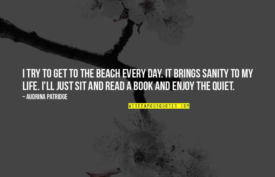 The Beach Life Quotes By Audrina Patridge: I try to get to the beach every