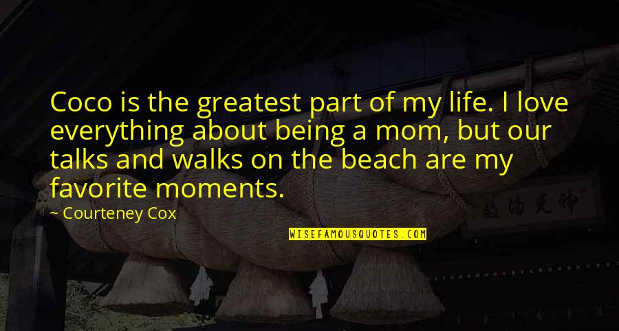 The Beach Life Quotes By Courteney Cox: Coco is the greatest part of my life.