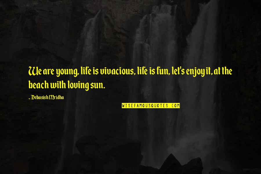 The Beach Life Quotes By Debasish Mridha: We are young, life is vivacious, life is
