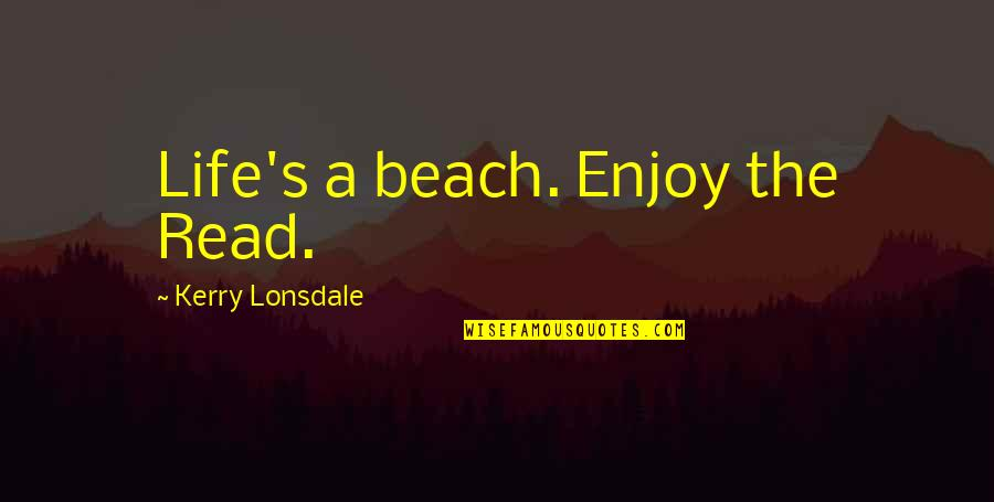 The Beach Life Quotes By Kerry Lonsdale: Life's a beach. Enjoy the Read.