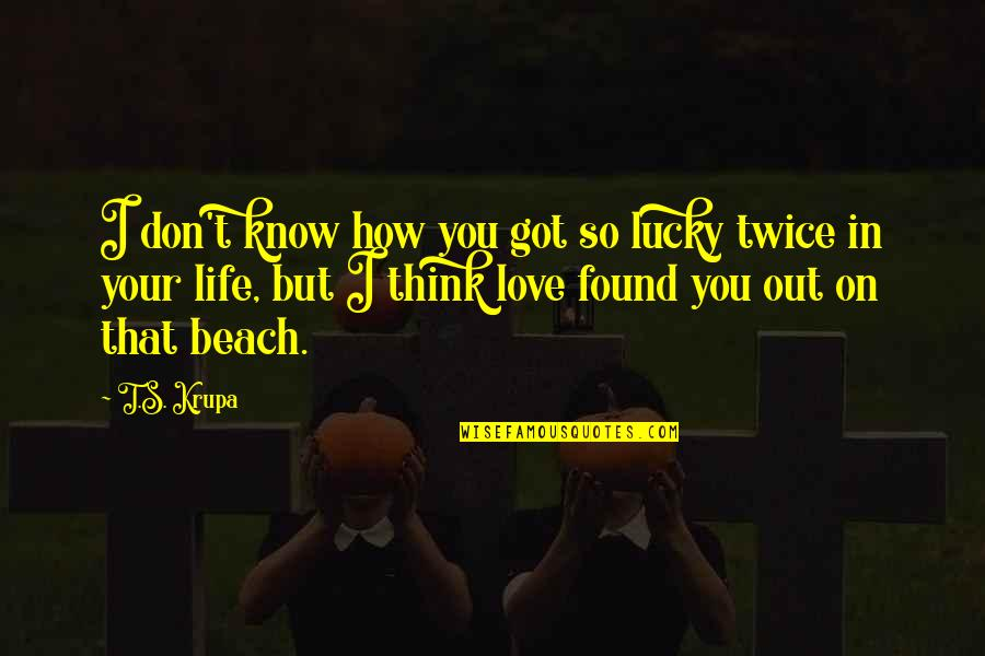 The Beach Life Quotes By T.S. Krupa: I don't know how you got so lucky