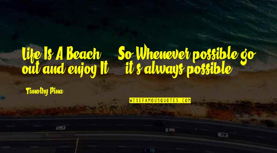 The Beach Life Quotes By Timothy Pina: Life Is A Beach ... So Whenever possible