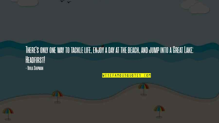 The Beach Life Quotes By Viola Shipman: There's only one way to tackle life, enjoy