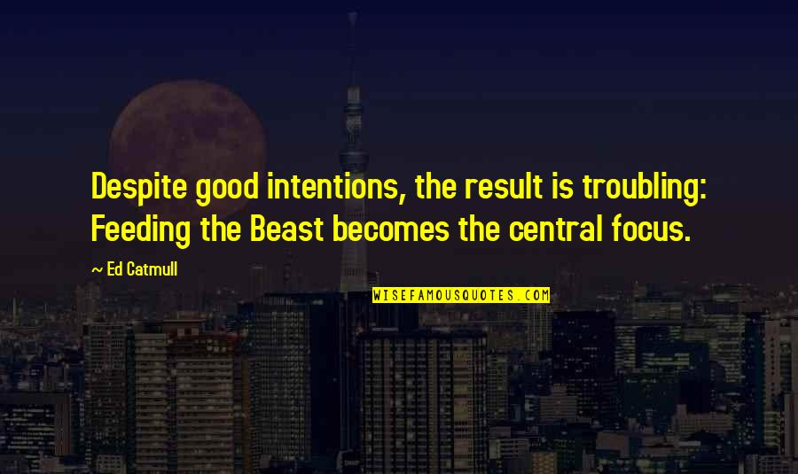 The Beast Within Quotes By Ed Catmull: Despite good intentions, the result is troubling: Feeding