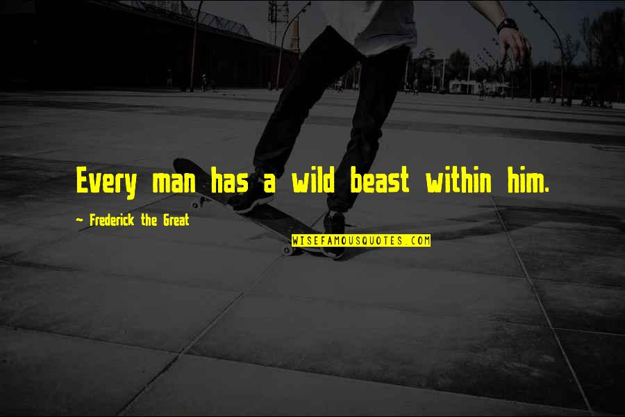 The Beast Within Quotes By Frederick The Great: Every man has a wild beast within him.
