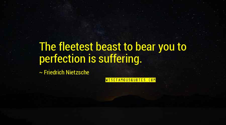 The Beast Within Quotes By Friedrich Nietzsche: The fleetest beast to bear you to perfection