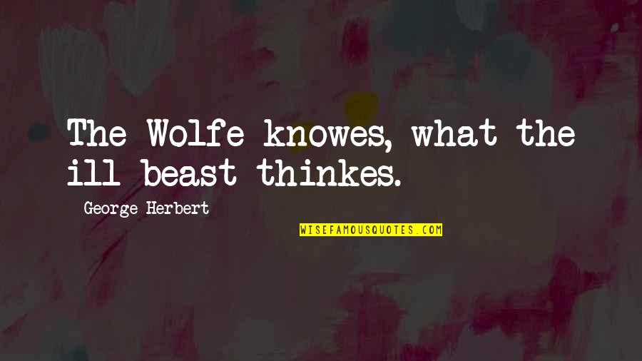 The Beast Within Quotes By George Herbert: The Wolfe knowes, what the ill beast thinkes.