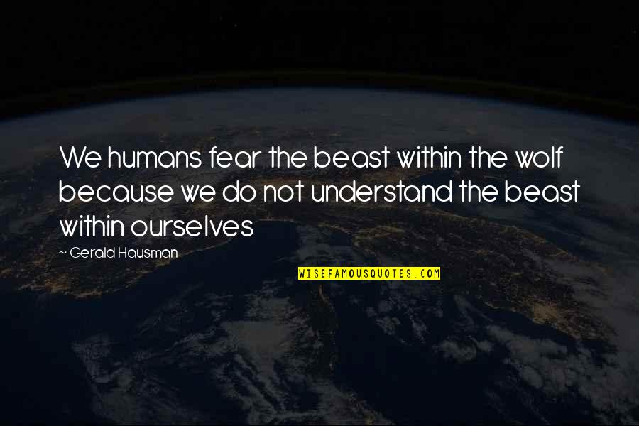 The Beast Within Quotes By Gerald Hausman: We humans fear the beast within the wolf