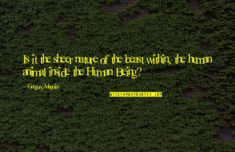 The Beast Within Quotes By Gregory Maguire: Is it the sheer nature of the beast