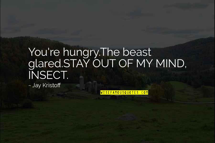 The Beast Within Quotes By Jay Kristoff: You're hungry.The beast glared.STAY OUT OF MY MIND,
