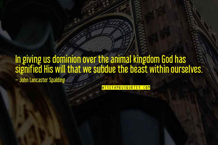 The Beast Within Quotes By John Lancaster Spalding: In giving us dominion over the animal kingdom