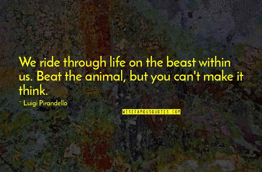 The Beast Within Quotes By Luigi Pirandello: We ride through life on the beast within