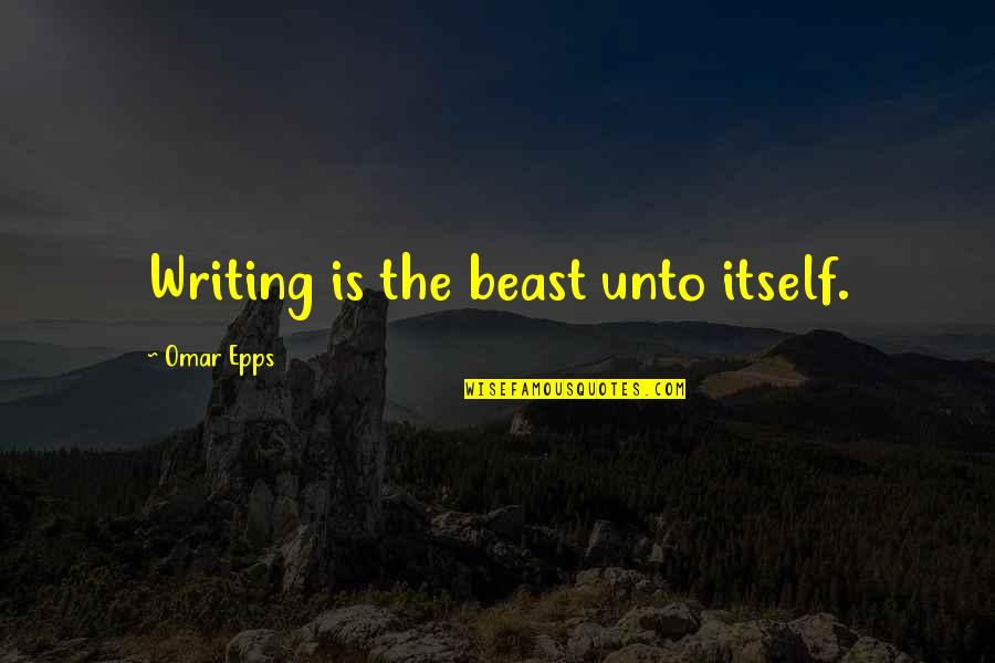 The Beast Within Quotes By Omar Epps: Writing is the beast unto itself.