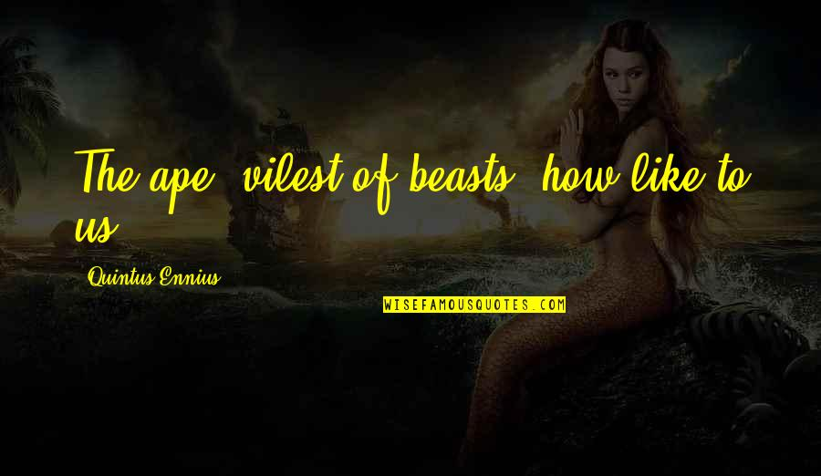 The Beast Within Quotes By Quintus Ennius: The ape, vilest of beasts, how like to