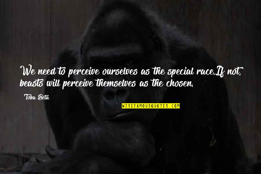The Beast Within Quotes By Toba Beta: We need to perceive ourselves as the special