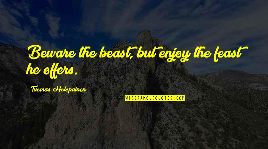 The Beast Within Quotes By Tuomas Holopainen: Beware the beast, but enjoy the feast he
