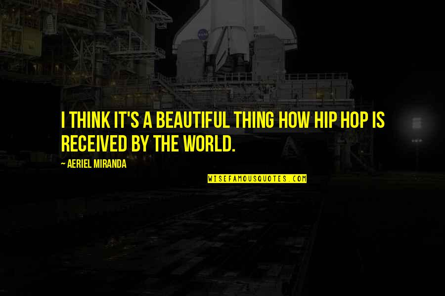 The Beautiful World Quotes By Aeriel Miranda: I think it's a beautiful thing how Hip