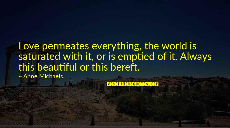 The Beautiful World Quotes By Anne Michaels: Love permeates everything, the world is saturated with