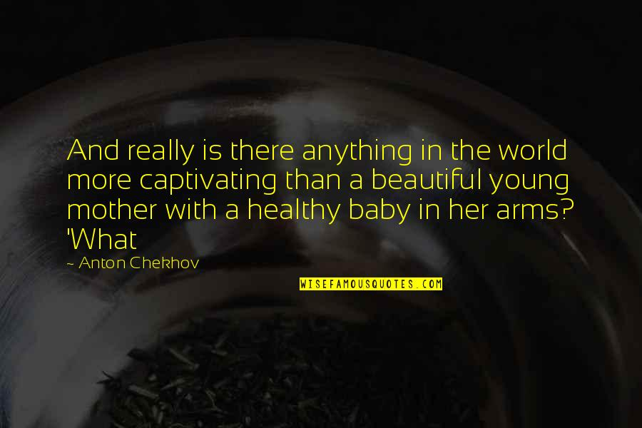 The Beautiful World Quotes By Anton Chekhov: And really is there anything in the world