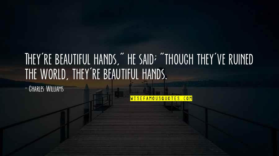 """The Beautiful World Quotes By Charles Williams: They're beautiful hands,"""" he said; """"though they've ruined"""
