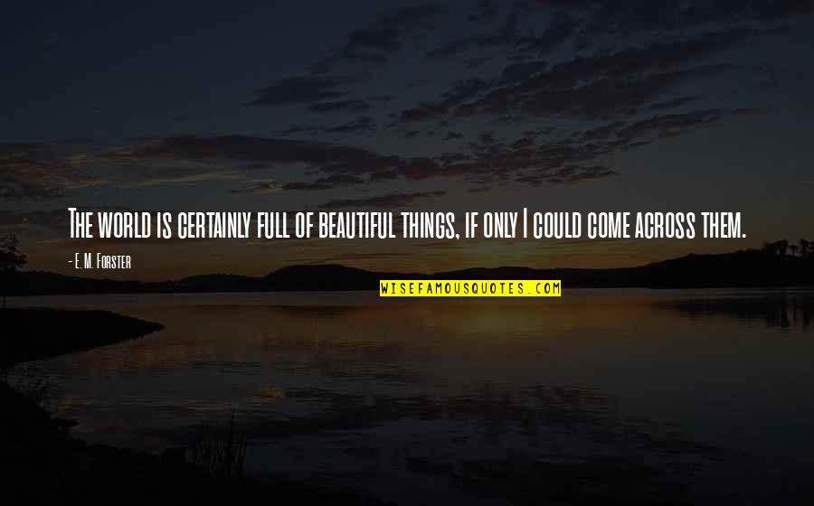 The Beautiful World Quotes By E. M. Forster: The world is certainly full of beautiful things,