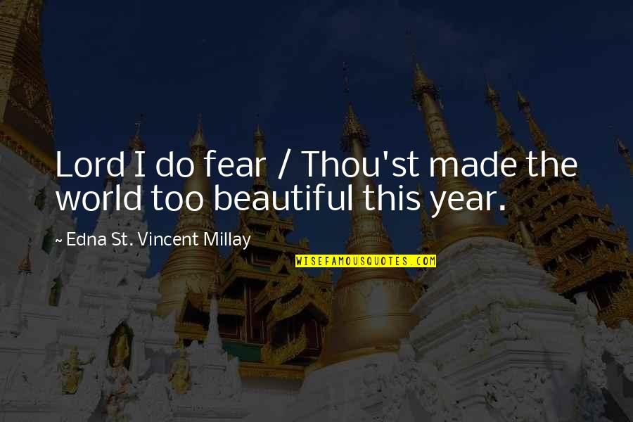 The Beautiful World Quotes By Edna St. Vincent Millay: Lord I do fear / Thou'st made the